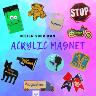 CUSTOM DESIGN YOUR OWN ACRYLIC MAGNET