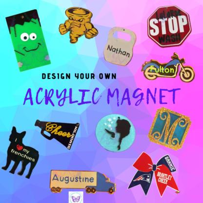 CUSTOM DESIGN YOUR OWN ACRYLIC MAGNET
